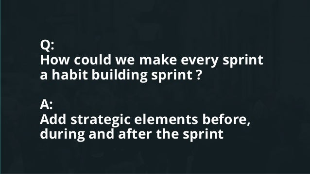 Q: How could we make every sprint a habit building sprint ? A: Add strategic elements before, during and after the sprint
