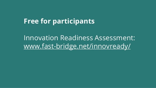 Free for participants Innovation Readiness Assessment: www.fast-bridge.net/innovready/