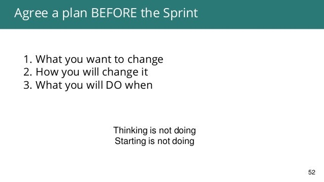 Agree a plan BEFORE the Sprint 1. What you want to change 2. How you will change it 3. What you will DO when 52 Better cla...
