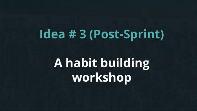 Idea # 3 (Post-Sprint) A habit building workshop