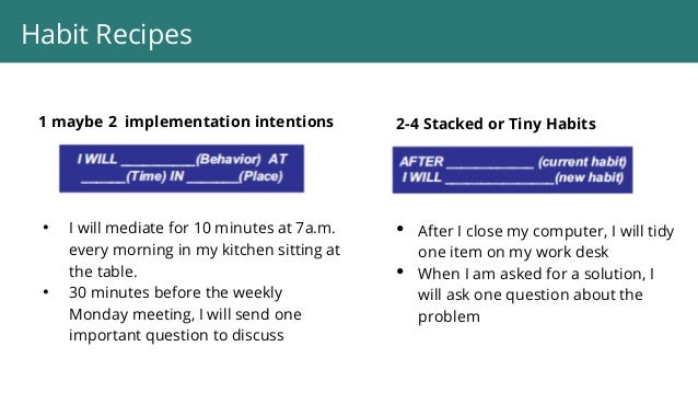 1 maybe 2 implementation intentions • I will mediate for 10 minutes at 7a.m. every morning in my kitchen sitting at the ta...