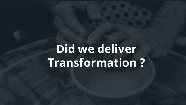 Did we deliver Transformation ?