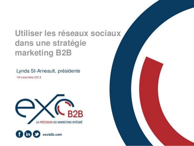 Utiliser les réseaux sociaux dans une stratégie marketing B2B Lynda St-Arneault, présidente 18 novembre 2013  exob2b.com