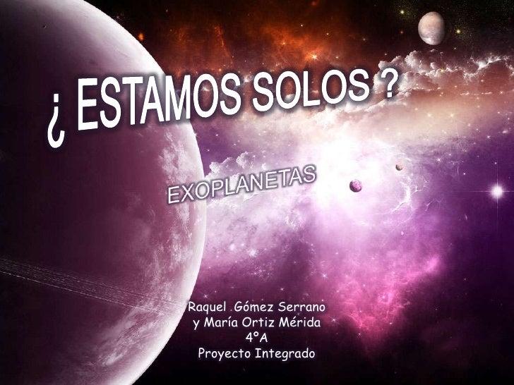 ¿ ESTAMOS SOLOS ?<br />EXOPLANETAS<br />Raquel  Gómez Serrano y María Ortiz Mérida<br />4ºA<br />Proyecto Integrado <br />