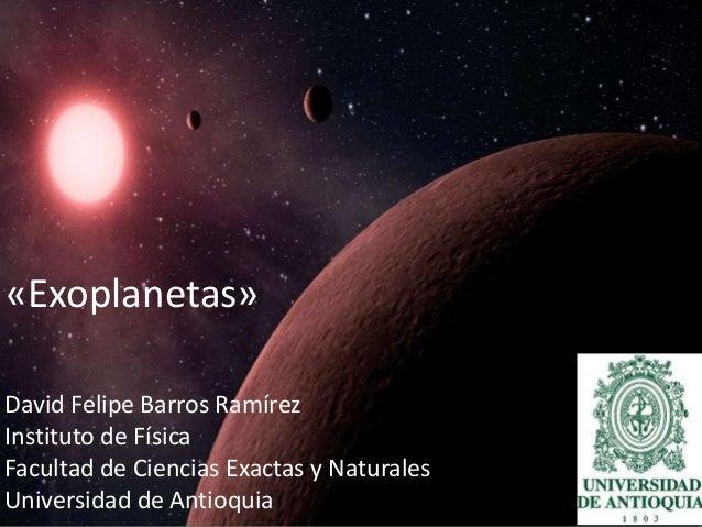 «Exoplanetas»  David Felipe Barros Ramírez  Instituto de Física  Facultad de Ciencias Exactas y Naturales  Universidad de ...