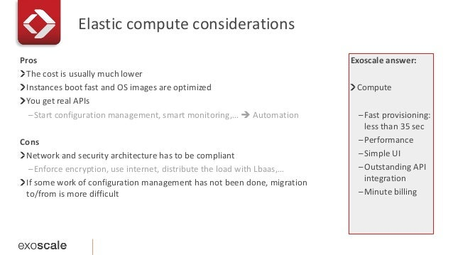 Elastic compute considerations  Exoscale answer:  Compute  –Fast provisioning:  less than 35 sec  –Performance  –Simple UI...