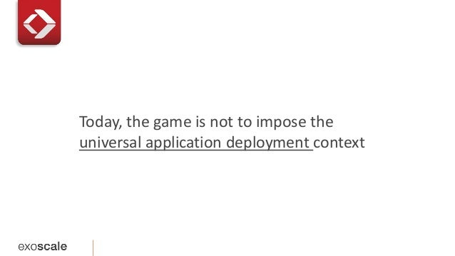 Today, the game is not to impose the  universal application deployment context