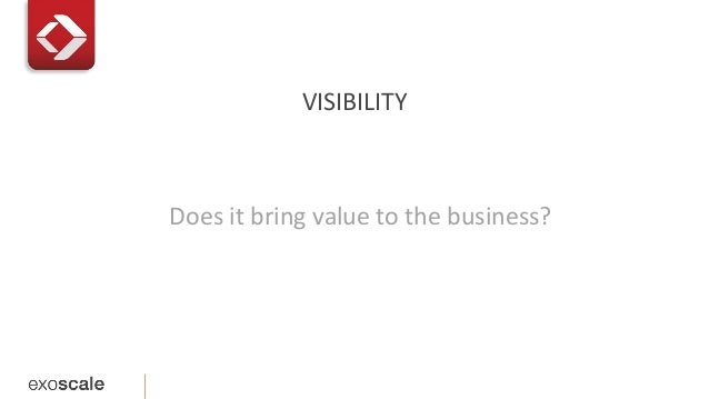 VISIBILITY  Does it bring value to the business?