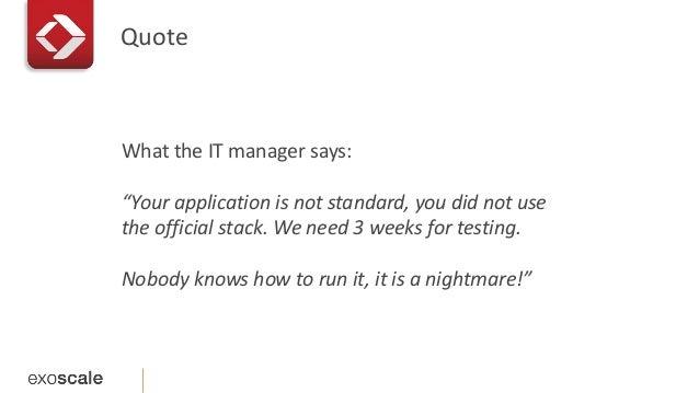 """Quote  What the IT manager says:  """"Your application is not standard, you did not use  the official stack. We need 3 weeks ..."""