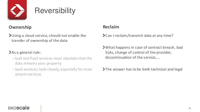 Reversibility 16 Using a cloud service, should not enable the transfer of ownership of the data As a general rule: –IaaS a...
