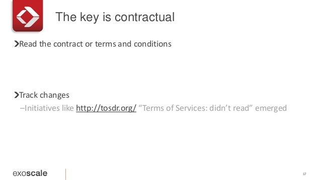 """The key is contractual 17 Read the contract or terms and conditions Track changes –Initiatives like http://tosdr.org/ """"Ter..."""