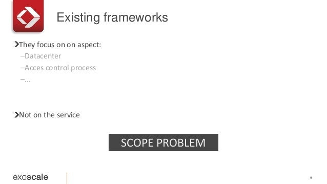 Existing frameworks 9 They focus on on aspect: –Datacenter –Acces control process –... Not on the service SCOPE PROBLEM