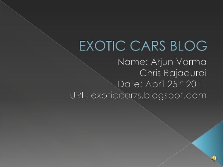 EXOTIC CARS BLOG<br />Name: Arjun VarmaChris RajaduraiDate: April 25th 2011<br />URL: exoticcarzs.blogspot.com<br />