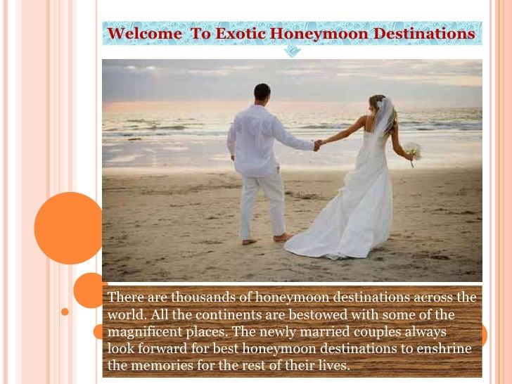 Welcome To Exotic Honeymoon DestinationsThere are thousands of honeymoon destinations across theworld. All the continents ...
