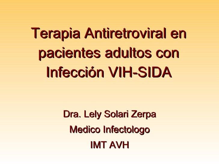 Terapia Antiretroviral en pacientes adultos con Infecci ó n VIH-SIDA Dra. Lely Solari Zerpa Medico Infectologo IMT AVH