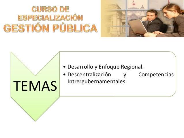 TEMAS • Desarrollo y Enfoque Regional. • Descentralización y Competencias Intrergubernamentales