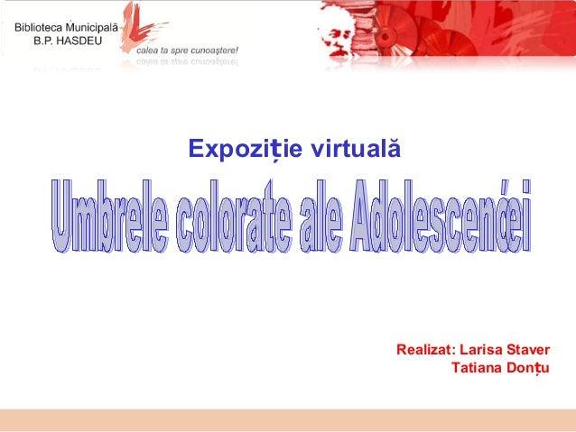 Expozi ie virtualăț Realizat: Larisa Staver Tatiana Don uț