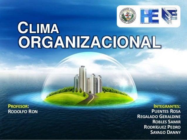 ORGANIZACIONAL CLIMA INTEGRANTES: PUENTES ROSA REGALADO GERALDINE ROBLES SAMIR RODRÍGUEZ PEDRO SAYAGO DANNY PROFESOR: RODO...