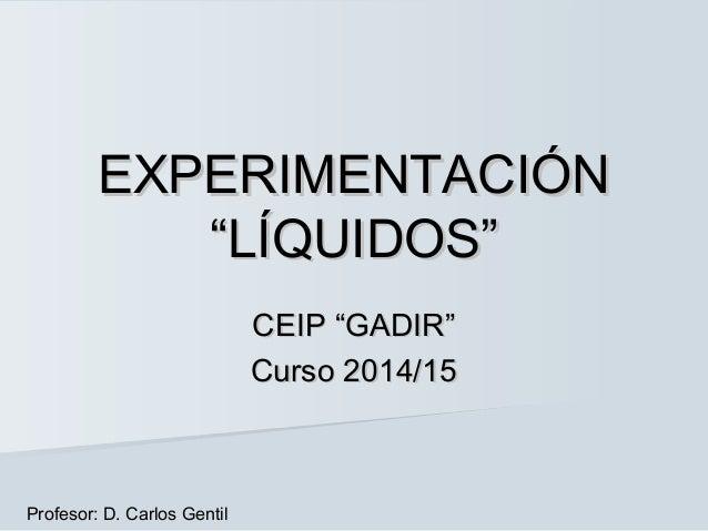 """EXPERIMENTACIÓNEXPERIMENTACIÓN """"LÍQUIDOS""""""""LÍQUIDOS"""" CEIP """"GADIR""""CEIP """"GADIR"""" Curso 2014/15Curso 2014/15 Profesor: D. Carlo..."""