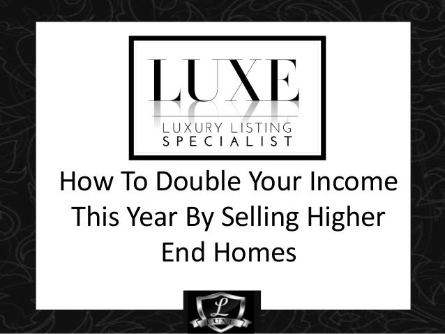 How To Double Your Income This Year By Selling Higher End Homes