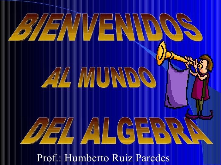 BIENVENIDOS AL MUNDO DEL ALGEBRA Prof.: Humberto Ruiz Paredes