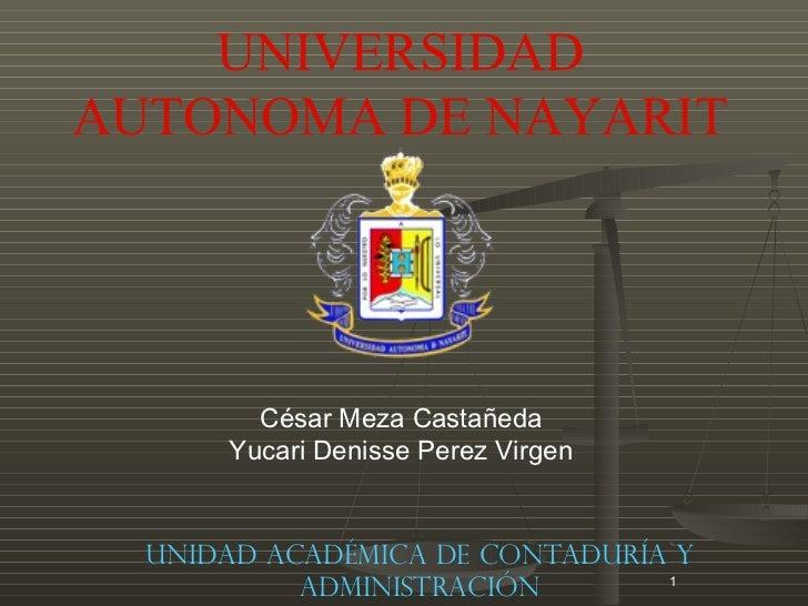 UNIVERSIDADAUTONOMA DE NAYARIT        César Meza Castañeda      Yucari Denisse Perez Virgen  Unidad Académica de Contadurí...