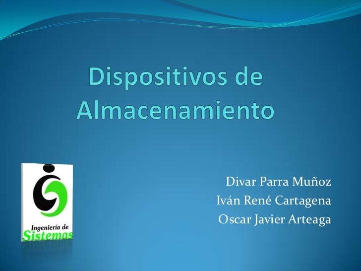 Dispositivos de Almacenamiento <br />Divar Parra Muñoz<br />Iván René Cartagena<br />Oscar Javier Arteaga<br />