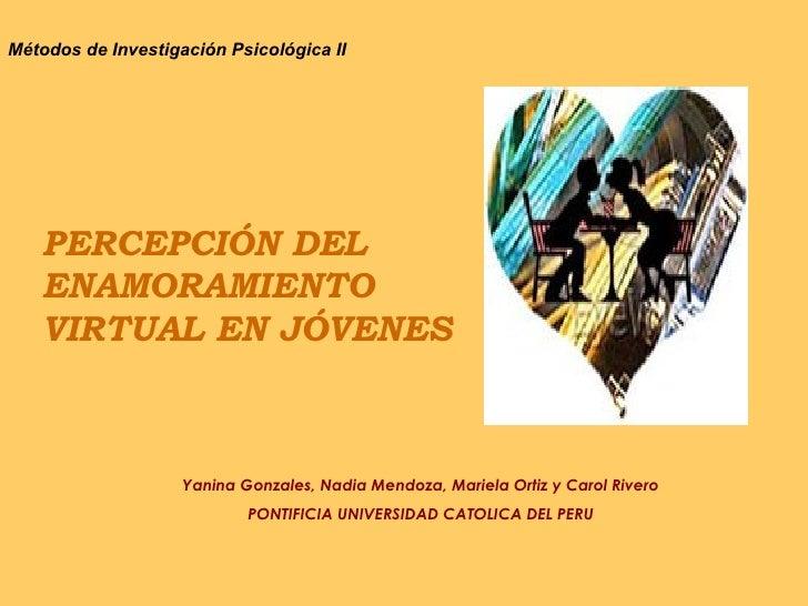 PERCEPCIÓN DEL ENAMORAMIENTO VIRTUAL EN JÓVENES Métodos de Investigación Psicológica II Yanina Gonzales, Nadia Mendoza, Ma...