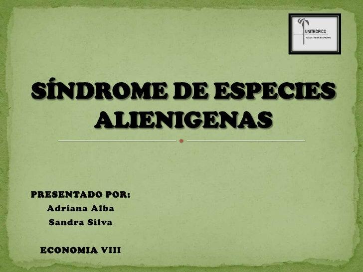 PRESENTADO POR:<br />Adriana Alba <br />Sandra Silva<br />ECONOMIA VIII<br />SÍNDROME DE ESPECIES ALIENIGENAS<br />