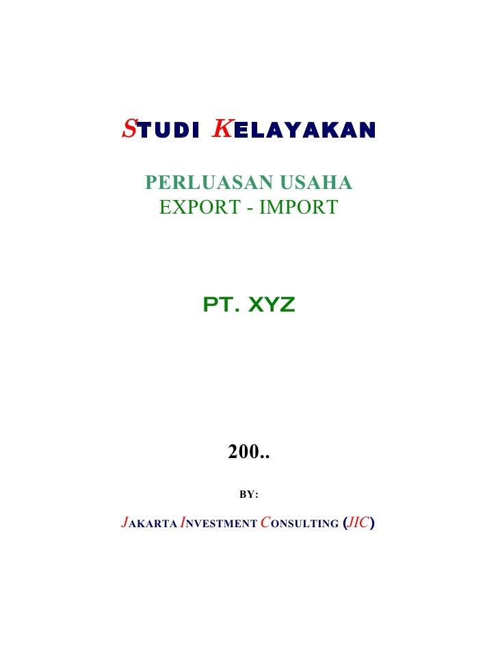 STUDI KELAYAKAN     PERLUASAN USAHA     EXPORT - IMPORT               PT. XYZ                   200..                 BY: ...
