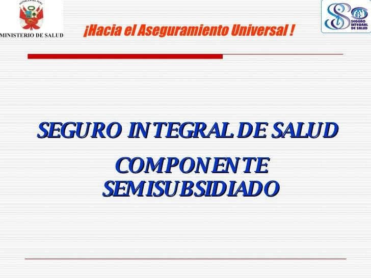 SEGURO INTEGRAL DE SALUD ¡Hacia el Aseguramiento Universal !   COMPONENTE SEMISUBSIDIADO