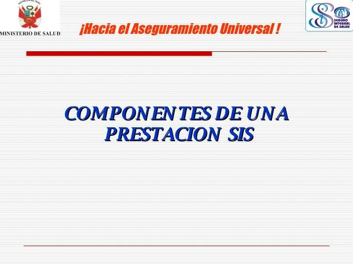 COMPONENTES DE UNA  PRESTACION SIS ¡Hacia el Aseguramiento Universal !
