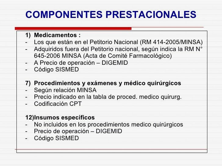 COMPONENTES PRESTACIONALES <ul><li>Medicamentos : </li></ul><ul><li>Los que están en el Petitorio Nacional (RM 414-2005/MI...