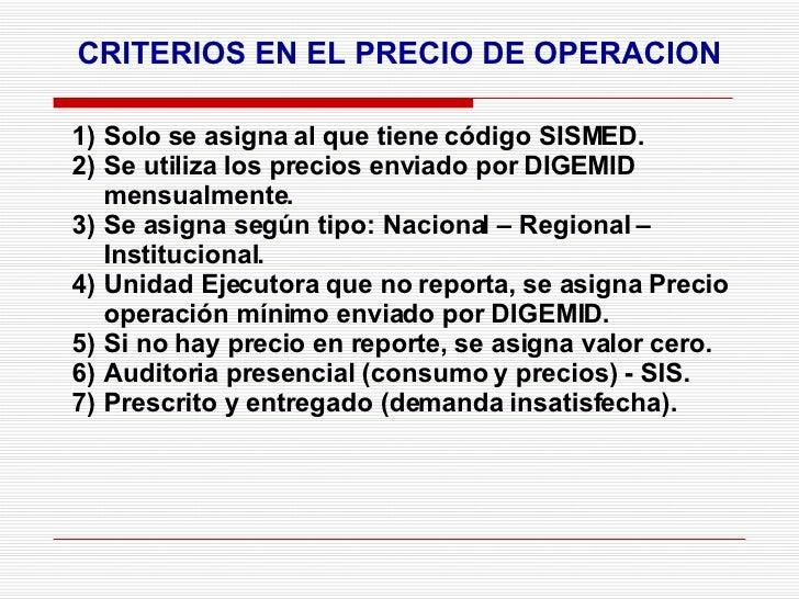 CRITERIOS EN EL PRECIO DE OPERACION <ul><li>Solo se asigna al que tiene código SISMED. </li></ul><ul><li>Se utiliza los pr...