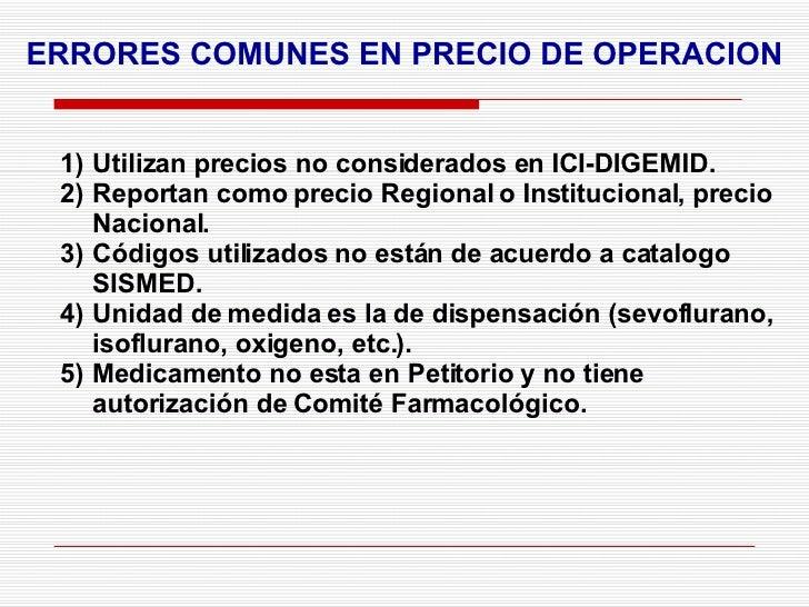 ERRORES COMUNES EN PRECIO DE OPERACION <ul><li>Utilizan precios no considerados en ICI-DIGEMID. </li></ul><ul><li>Reportan...