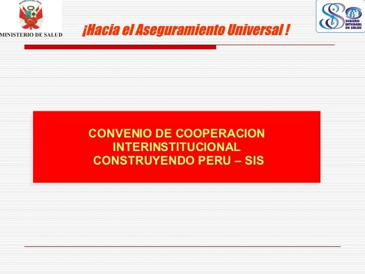 CONVENIO DE COOPERACION INTERINSTITUCIONAL CONSTRUYENDO PERU – SIS ¡Hacia el Aseguramiento Universal !