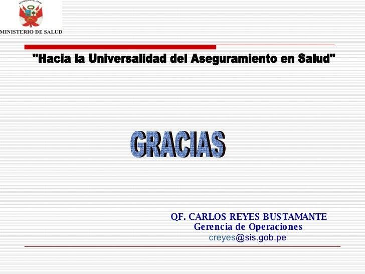 """""""Hacia la Universalidad del Aseguramiento en Salud"""" GRACIAS QF. CARLOS REYES BUSTAMANTE Gerencia de Operaciones ..."""