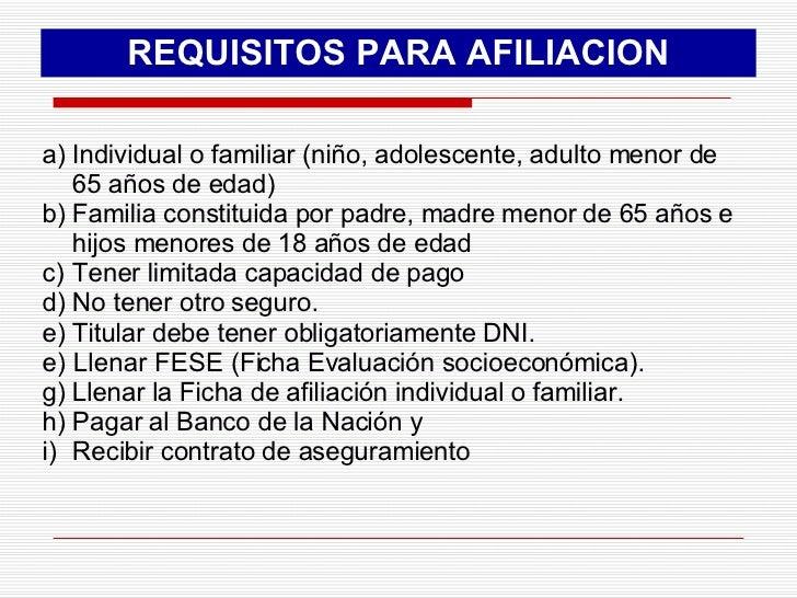 REQUISITOS PARA AFILIACION <ul><li>Individual o familiar (niño, adolescente, adulto menor de 65 años de edad) </li></ul><u...