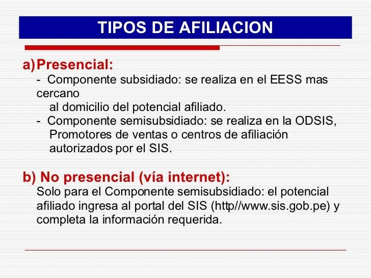 TIPOS DE AFILIACION <ul><li>Presencial: </li></ul><ul><li>-  Componente subsidiado: se realiza en el EESS mas cercano  </l...