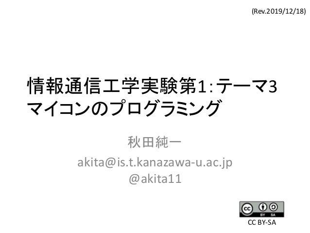 情報通信工学実験第1:テーマ3 マイコンのプログラミング 秋田純一 akita@is.t.kanazawa-u.ac.jp @akita11 (Rev.2019/12/18) CC BY-SA
