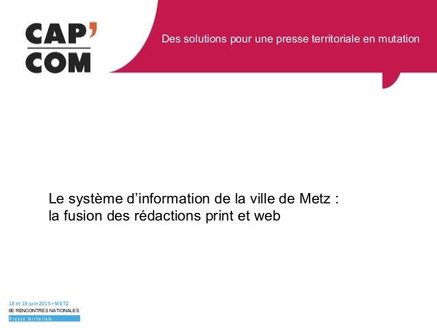 Des solutions pour une presse territoriale en mutation 18 et 19 juin 2015 • METZ 6E RENCONTRES NATIONALES P r e s s e t e ...