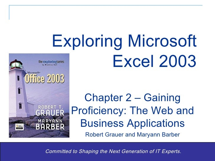 Exploring Microsoft Excel 2003 Committed to Shaping the Next Generation of IT Experts. Chapter 2 – Gaining Proficiency: Th...