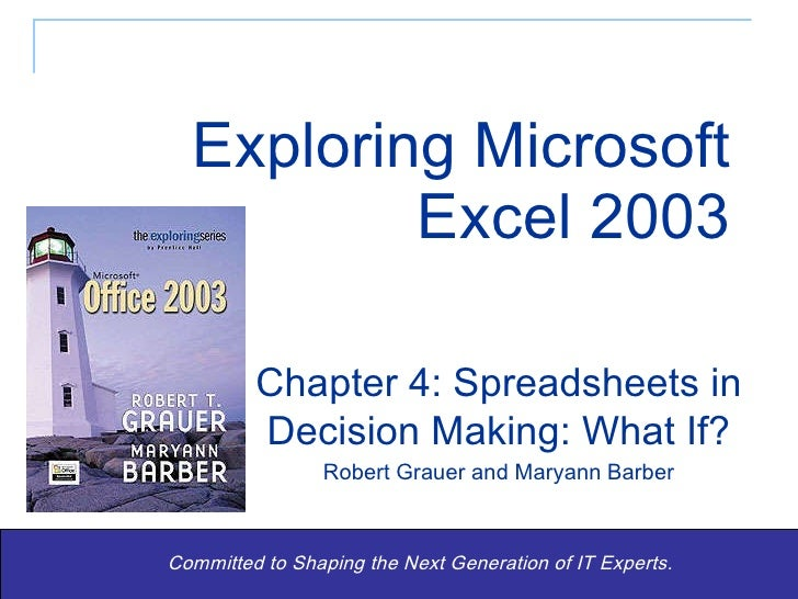 Exploring Microsoft Excel 2003 Committed to Shaping the Next Generation of IT Experts. Chapter 4: Spreadsheets in Decision...