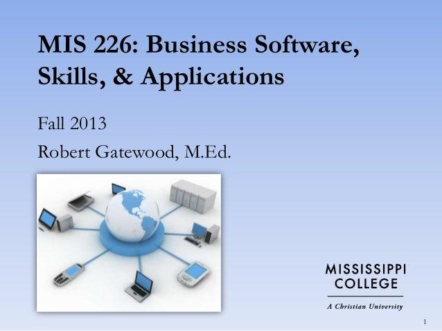 MIS 226: Business Software, Skills, & Applications Fall 2013 Robert Gatewood, M.Ed.  1