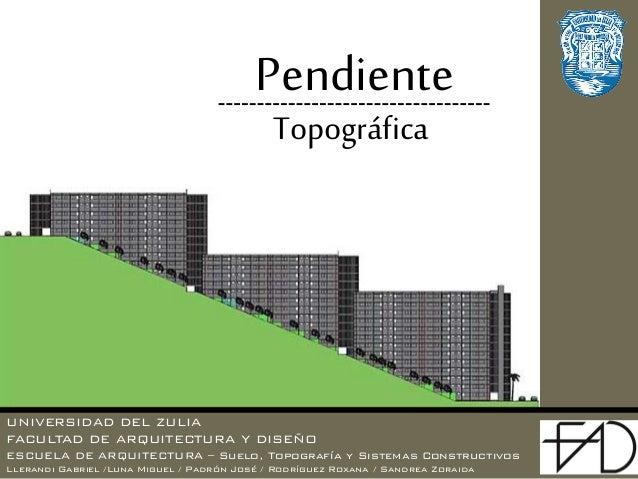 UNIVERSIDAD DEL ZULIA FACULTAD DE ARQUITECTURA Y DISEÑO ESCUELA DE ARQUITECTURA – Suelo, Topografía y Sistemas Constructiv...