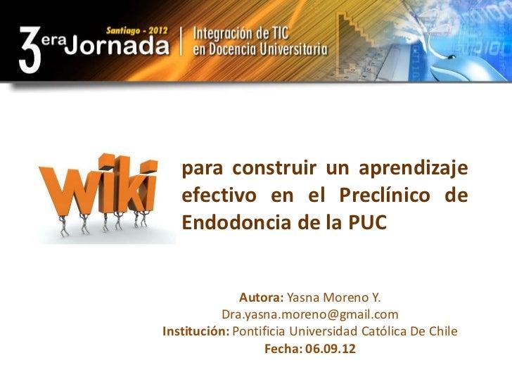 para construir un aprendizaje   efectivo en el Preclínico de   Endodoncia de la PUC              Autora: Yasna Moreno Y.  ...