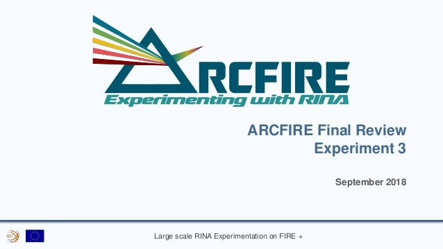 Large scale RINA Experimentation on FIRE + ARCFIRE Final Review Experiment 3 September 2018