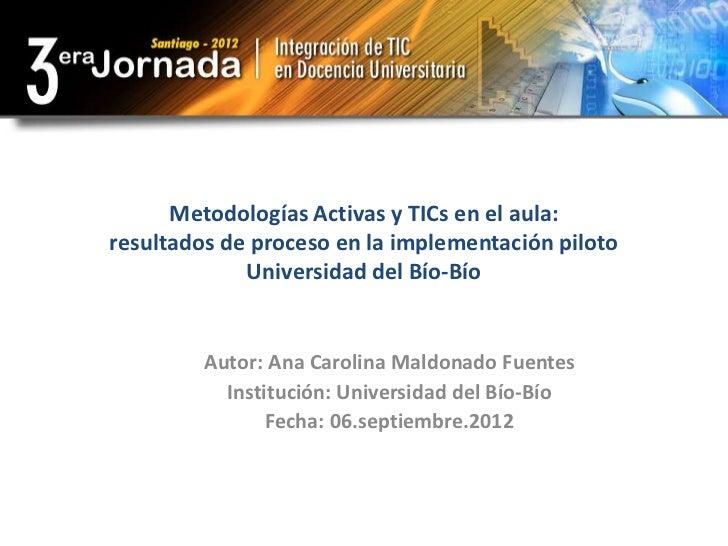 Metodologías Activas y TICs en el aula:resultados de proceso en la implementación piloto             Universidad del Bío-B...
