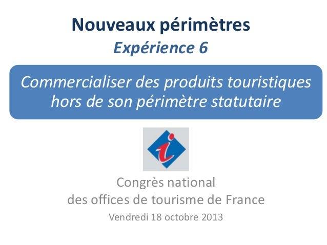 Nouveaux périmètres Expérience 6 Commercialiser des produits touristiques hors de son périmètre statutaire  Congrès nation...
