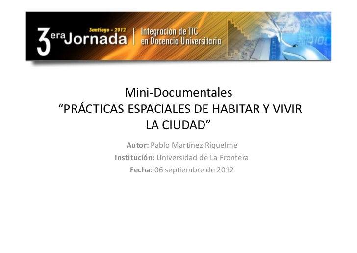 """Mini-Documentales""""PRÁCTICAS ESPACIALES DE HABITAR Y VIVIR              LA CIUDAD""""            Autor: Pablo Martínez Riquelm..."""